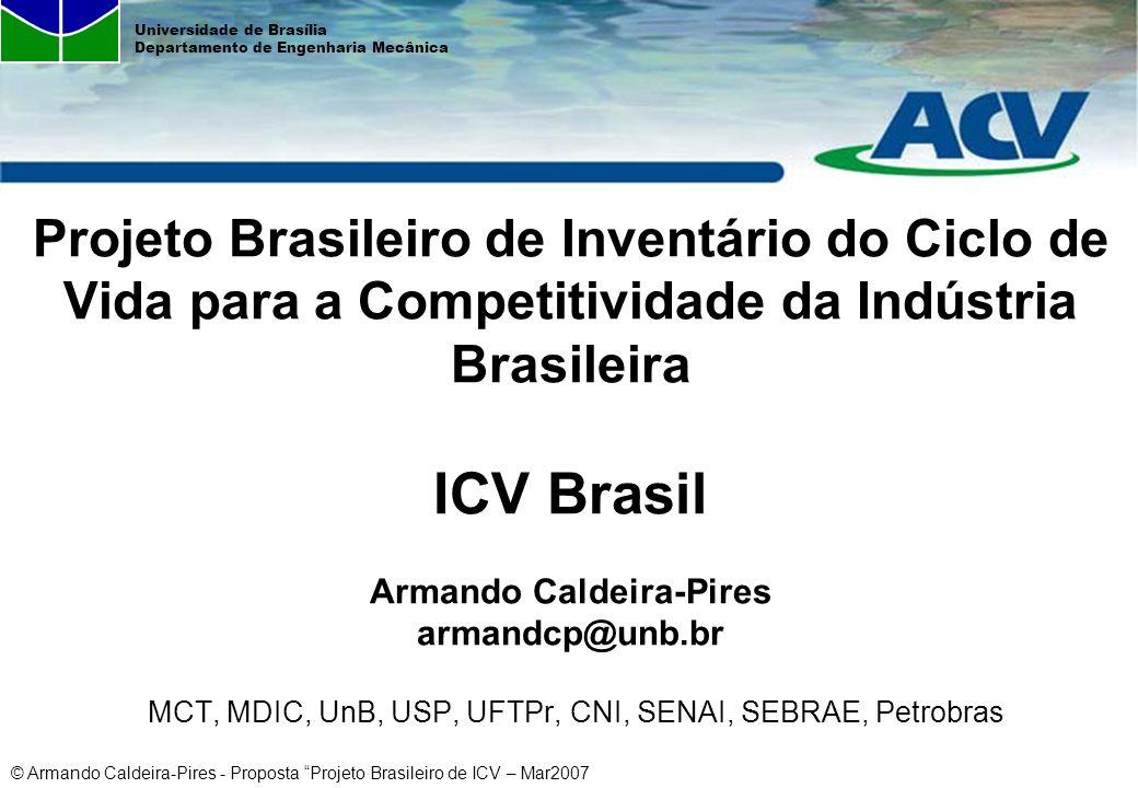 Projeto Brasileiro de Inventário do Ciclo de Vida para a Competitividade da Indústria Brasileira ICV Brasil Armando Caldeira-Pires armandcp@unb.br MCT, MDIC, UnB, USP, UFTPr, CNI, SENAI, SEBRAE, Petrobras