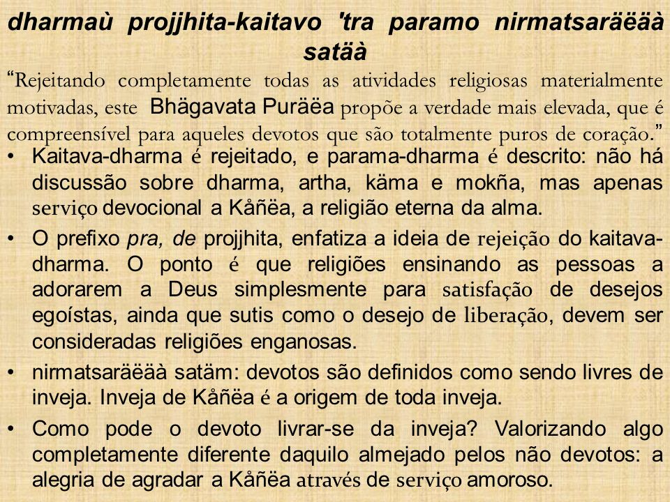 dharmaù projjhita-kaitavo tra paramo nirmatsaräëäà satäà Rejeitando completamente todas as atividades religiosas materialmente motivadas, este Bhägavata Puräëa propõe a verdade mais elevada, que é compreensível para aqueles devotos que são totalmente puros de coração.