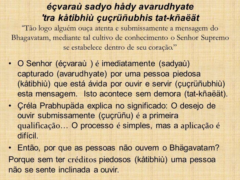 éçvaraù sadyo hådy avarudhyate tra kåtibhiù çuçrüñubhis tat-kñaëät Tão logo alguém ouça atenta e submissamente a mensagem do Bhagavatam, mediante tal cultivo de conhecimento o Senhor Supremo se estabelece dentro de seu coração.