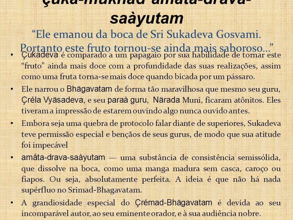 çuka-mukhäd amåta-drava-saàyutam Ele emanou da boca de Sri Sukadeva Gosvami. Portanto este fruto tornou-se ainda mais saboroso…