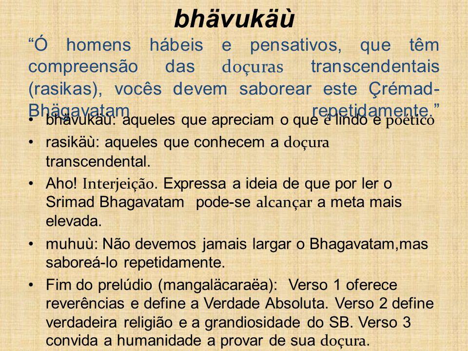 muhur aho rasikä bhuvi bhävukäù Ó homens hábeis e pensativos, que têm compreensão das doçuras transcendentais (rasikas), vocês devem saborear este Çrémad-Bhägavatam repetidamente.
