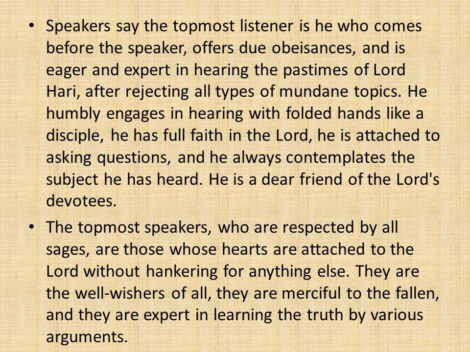 Speakers say the topmost listener is he who comes before the speaker, offers due obeisances, and is eager and expert in hearing the pastimes of Lord Hari, after rejecting all types of mundane topics. He humbly engages in hearing with folded hands like a disciple, he has full faith in the Lord, he is attached to asking questions, and he always contemplates the subject he has heard. He is a dear friend of the Lord s devotees.
