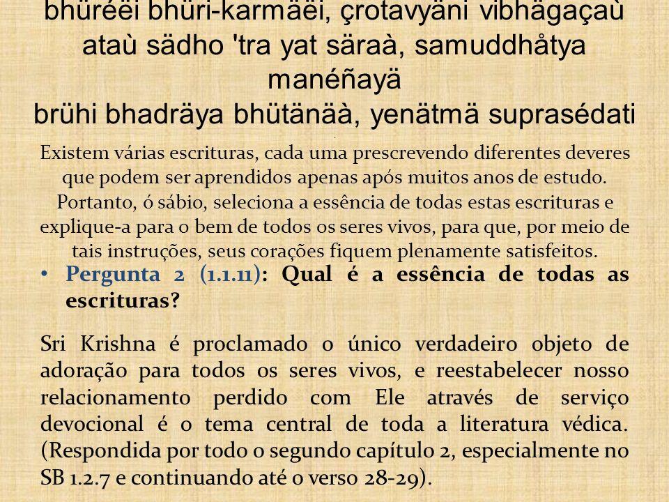 bhüréëi bhüri-karmäëi, çrotavyäni vibhägaçaù ataù sädho tra yat säraà, samuddhåtya manéñayä brühi bhadräya bhütänäà, yenätmä suprasédati . Existem várias escrituras, cada uma prescrevendo diferentes deveres que podem ser aprendidos apenas após muitos anos de estudo. Portanto, ó sábio, seleciona a essência de todas estas escrituras e explique-a para o bem de todos os seres vivos, para que, por meio de tais instruções, seus corações fiquem plenamente satisfeitos.