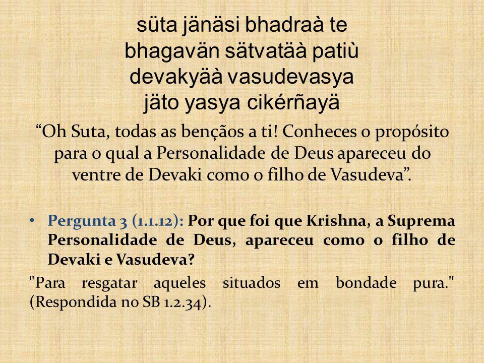 süta jänäsi bhadraà te bhagavän sätvatäà patiù devakyäà vasudevasya jäto yasya cikérñayä . Oh Suta, todas as bençãos a ti! Conheces o propósito para o qual a Personalidade de Deus apareceu do ventre de Devaki como o filho de Vasudeva .
