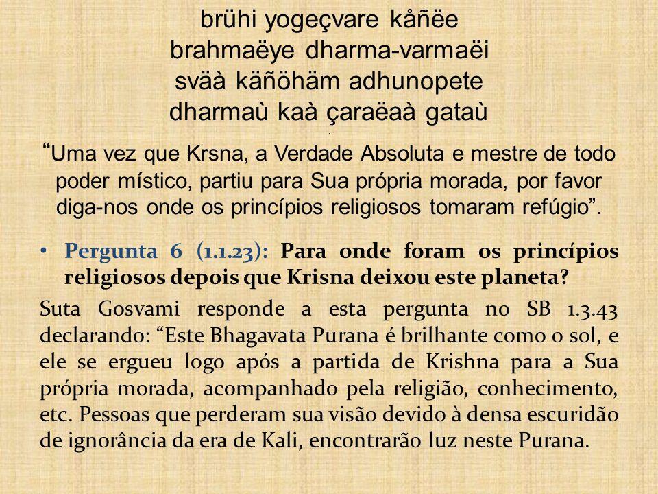 brühi yogeçvare kåñëe brahmaëye dharma-varmaëi sväà käñöhäm adhunopete dharmaù kaà çaraëaà gataù . Uma vez que Krsna, a Verdade Absoluta e mestre de todo poder místico, partiu para Sua própria morada, por favor diga-nos onde os princípios religiosos tomaram refúgio .