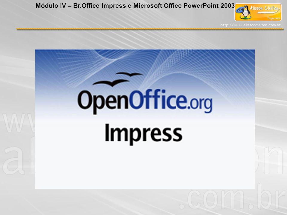 Módulo IV – Br.Office Impress e Microsoft Office PowerPoint 2003
