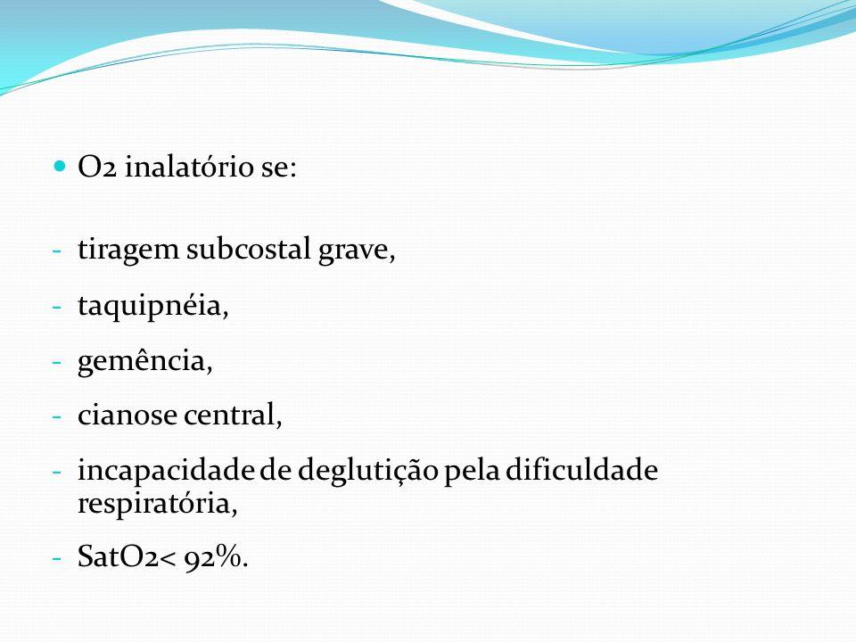 O2 inalatório se: tiragem subcostal grave, taquipnéia, gemência, cianose central, incapacidade de deglutição pela dificuldade respiratória,