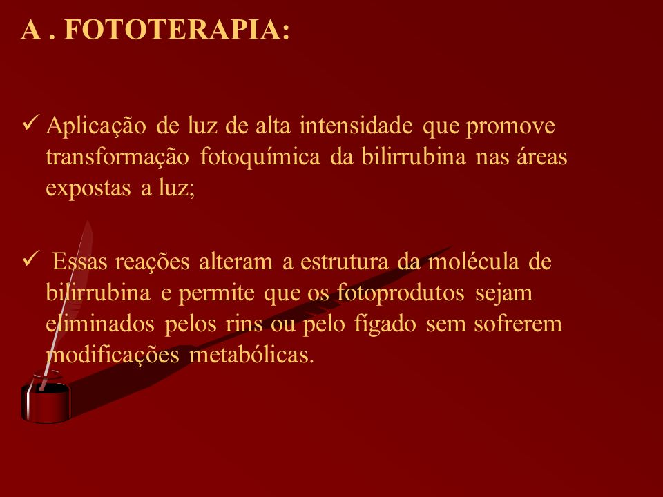 A . FOTOTERAPIA: Aplicação de luz de alta intensidade que promove transformação fotoquímica da bilirrubina nas áreas expostas a luz;