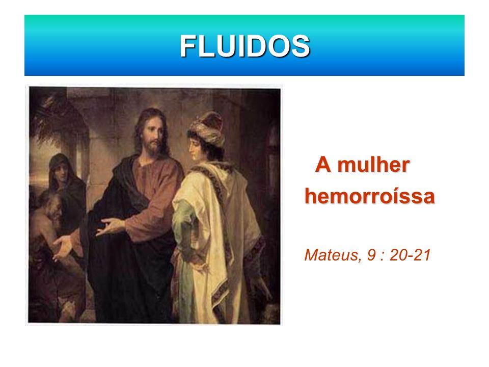 FLUIDOS A mulher hemorroíssa Mateus, 9 : 20-21