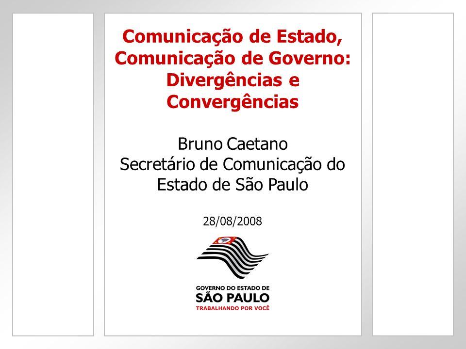 Comunicação de Estado, Comunicação de Governo: Divergências e Convergências Bruno Caetano Secretário de Comunicação do Estado de São Paulo 28/08/2008