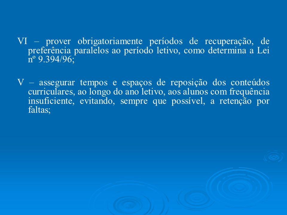 VI – prover obrigatoriamente períodos de recuperação, de preferência paralelos ao período letivo, como determina a Lei nº 9.394/96;
