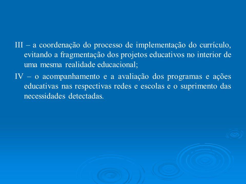III – a coordenação do processo de implementação do currículo, evitando a fragmentação dos projetos educativos no interior de uma mesma realidade educacional;