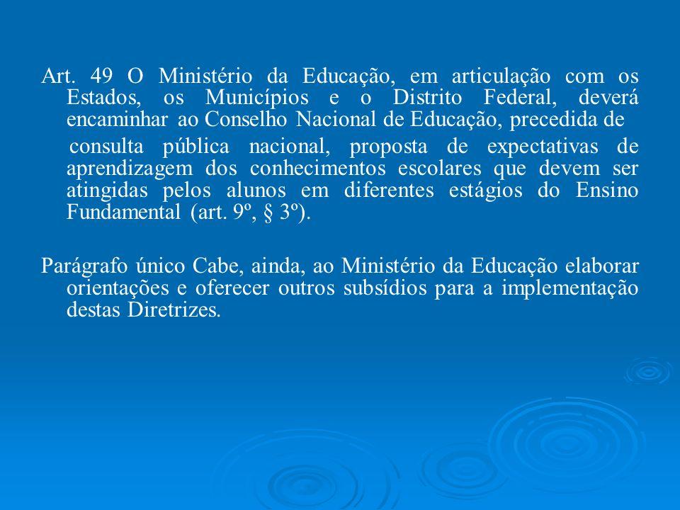 Art. 49 O Ministério da Educação, em articulação com os Estados, os Municípios e o Distrito Federal, deverá encaminhar ao Conselho Nacional de Educação, precedida de