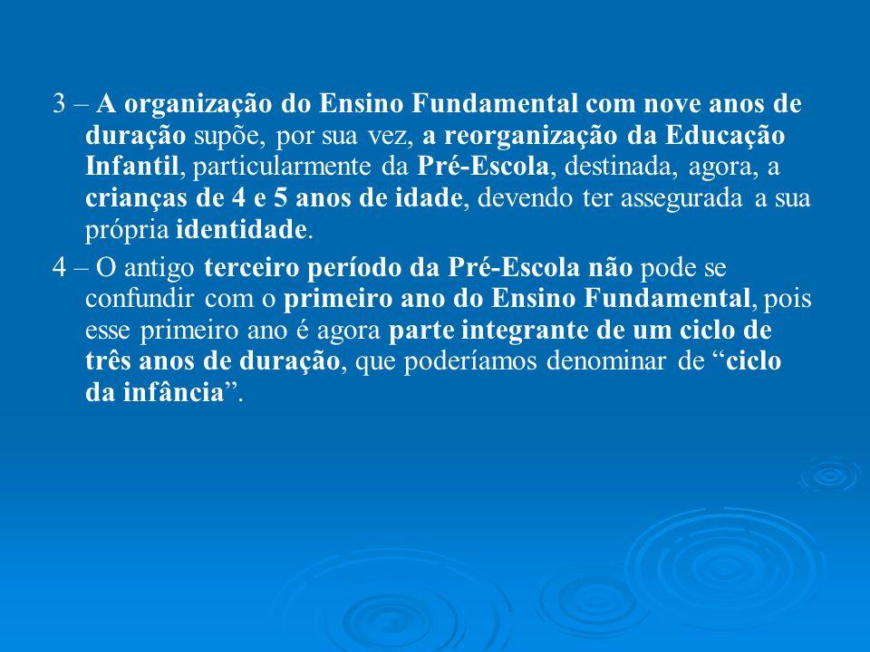 3 – A organização do Ensino Fundamental com nove anos de duração supõe, por sua vez, a reorganização da Educação Infantil, particularmente da Pré-Escola, destinada, agora, a crianças de 4 e 5 anos de idade, devendo ter assegurada a sua própria identidade.