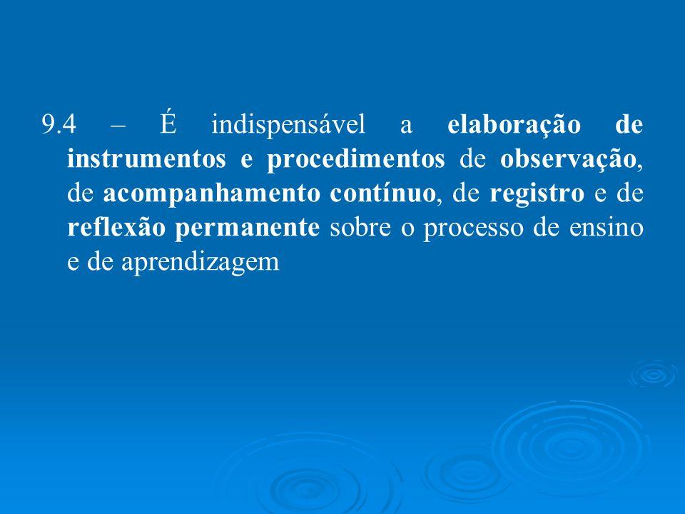 9.4 – É indispensável a elaboração de instrumentos e procedimentos de observação, de acompanhamento contínuo, de registro e de reflexão permanente sobre o processo de ensino e de aprendizagem