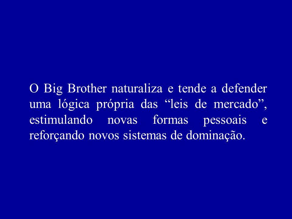 O Big Brother naturaliza e tende a defender uma lógica própria das leis de mercado , estimulando novas formas pessoais e reforçando novos sistemas de dominação.