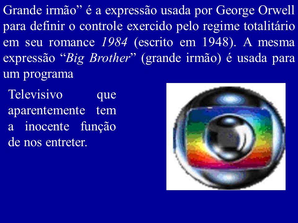 Grande irmão é a expressão usada por George Orwell para definir o controle exercido pelo regime totalitário em seu romance 1984 (escrito em 1948). A mesma expressão Big Brother (grande irmão) é usada para um programa