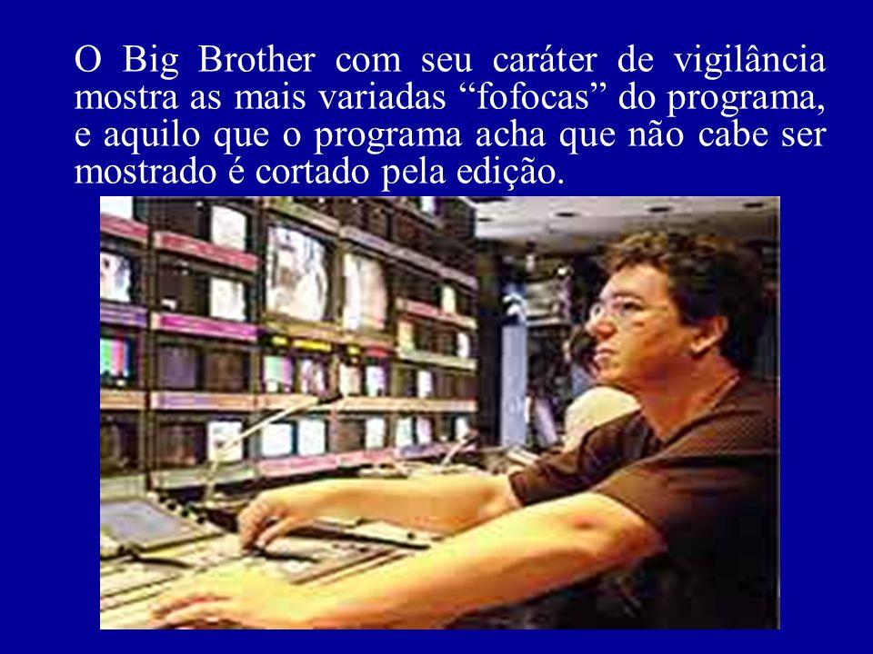 O Big Brother com seu caráter de vigilância mostra as mais variadas fofocas do programa, e aquilo que o programa acha que não cabe ser mostrado é cortado pela edição.