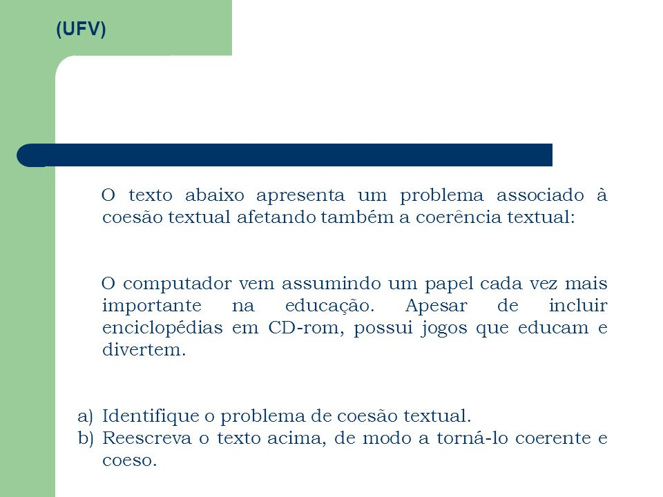 (UFV) O texto abaixo apresenta um problema associado à coesão textual afetando também a coerência textual: