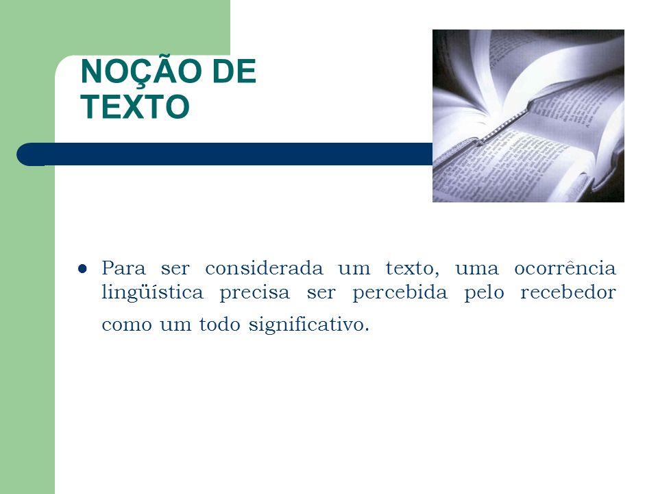 NOÇÃO DE TEXTO Para ser considerada um texto, uma ocorrência lingüística precisa ser percebida pelo recebedor como um todo significativo.