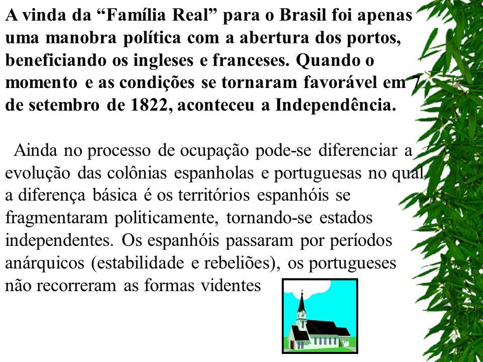 A vinda da Família Real para o Brasil foi apenas uma manobra política com a abertura dos portos, beneficiando os ingleses e franceses. Quando o momento e as condições se tornaram favorável em 7 de setembro de 1822, aconteceu a Independência.