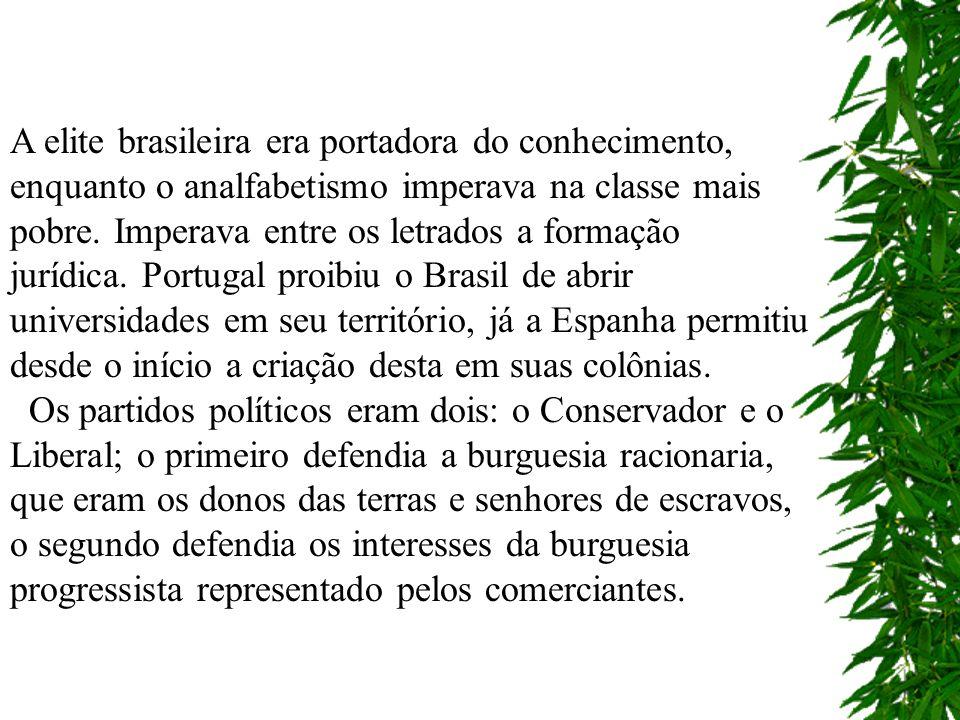 A elite brasileira era portadora do conhecimento, enquanto o analfabetismo imperava na classe mais pobre. Imperava entre os letrados a formação jurídica. Portugal proibiu o Brasil de abrir universidades em seu território, já a Espanha permitiu desde o início a criação desta em suas colônias.