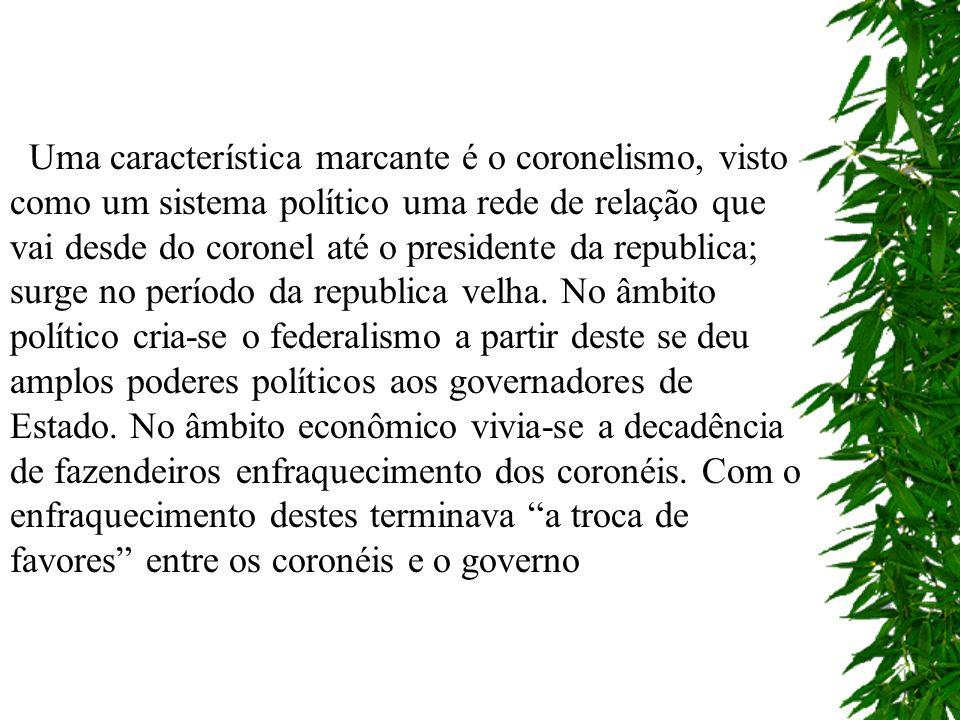 Uma característica marcante é o coronelismo, visto como um sistema político uma rede de relação que vai desde do coronel até o presidente da republica; surge no período da republica velha.