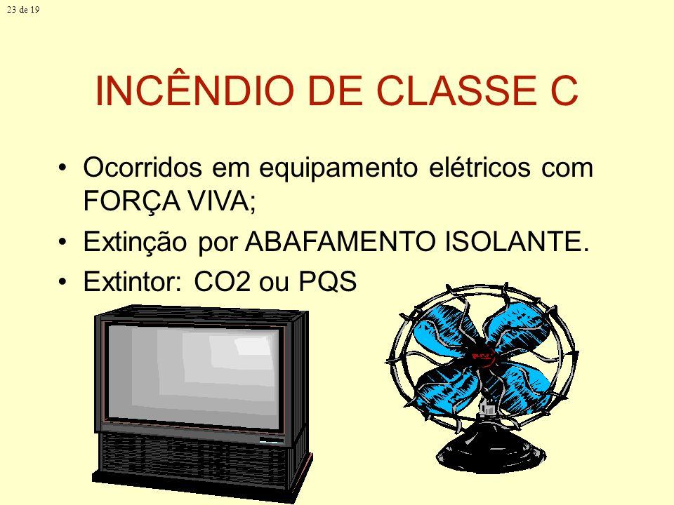 23 de 19 INCÊNDIO DE CLASSE C. Ocorridos em equipamento elétricos com FORÇA VIVA; Extinção por ABAFAMENTO ISOLANTE.