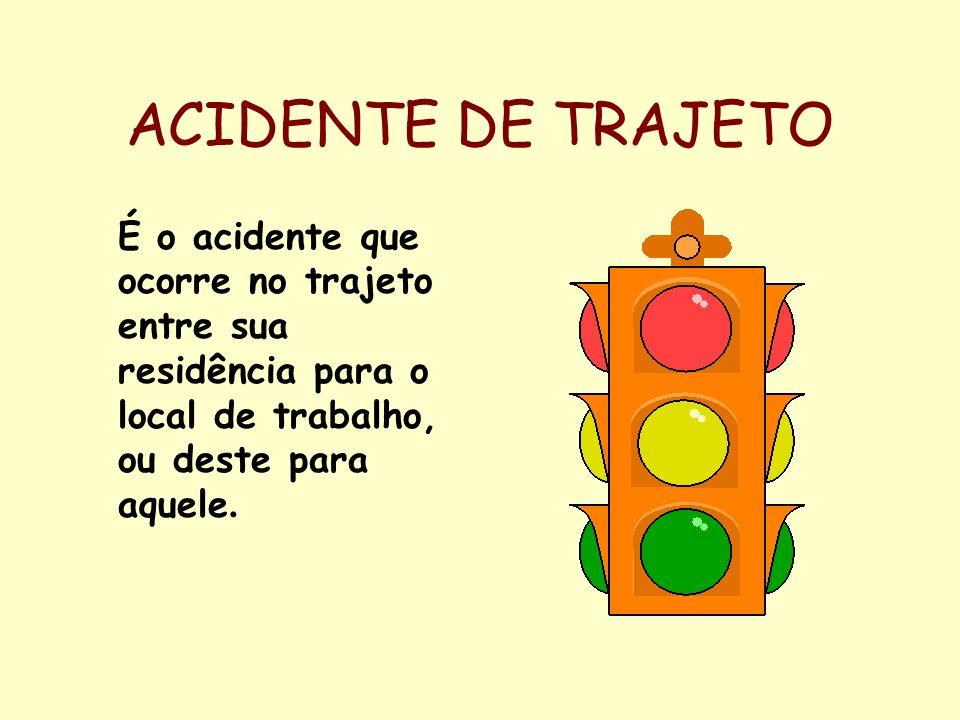 ACIDENTE DE TRAJETO É o acidente que ocorre no trajeto entre sua residência para o local de trabalho, ou deste para aquele.