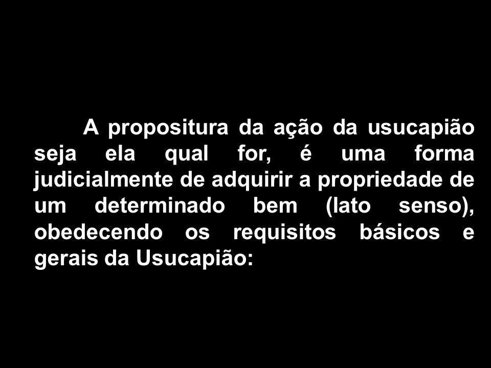 A propositura da ação da usucapião seja ela qual for, é uma forma judicialmente de adquirir a propriedade de um determinado bem (lato senso), obedecendo os requisitos básicos e gerais da Usucapião: