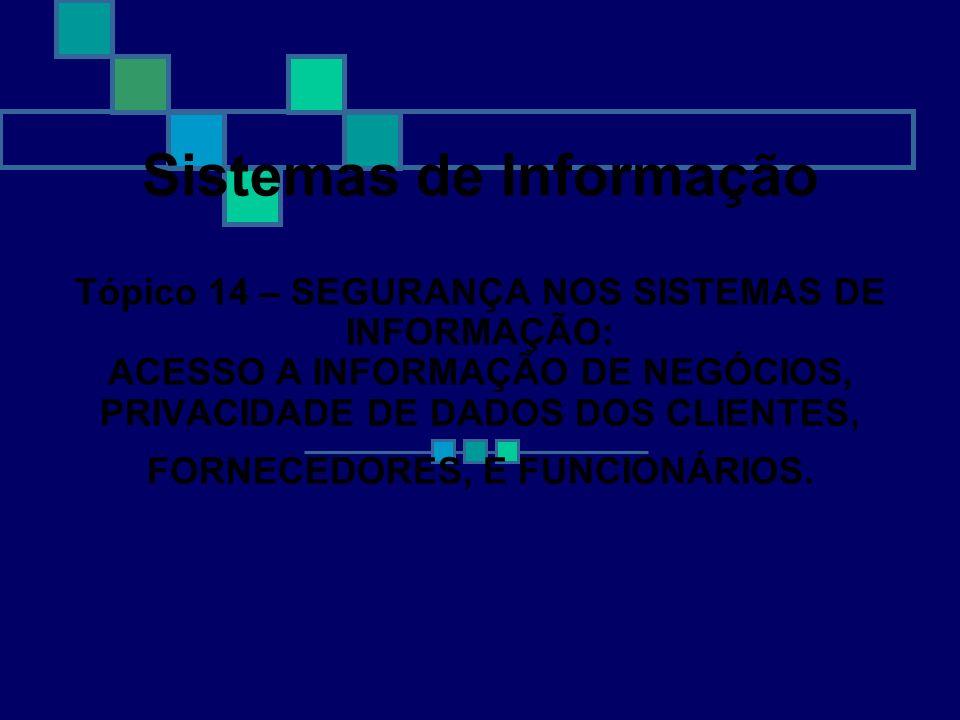 Sistemas de Informação Tópico 14 – SEGURANÇA NOS SISTEMAS DE INFORMAÇÃO: ACESSO A INFORMAÇÃO DE NEGÓCIOS, PRIVACIDADE DE DADOS DOS CLIENTES, FORNECEDORES, E FUNCIONÁRIOS.
