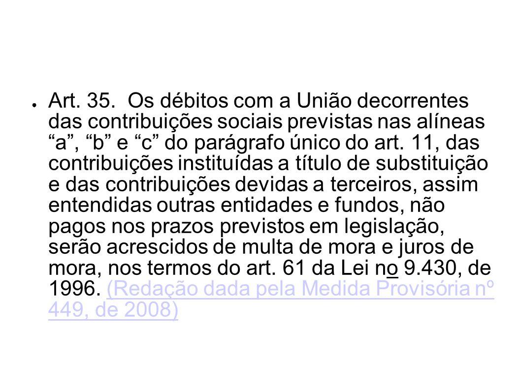 Art. 35. Os débitos com a União decorrentes das contribuições sociais previstas nas alíneas a , b e c do parágrafo único do art.