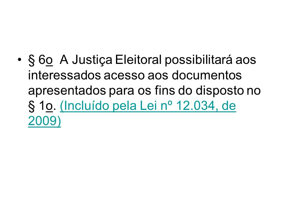 § 6o A Justiça Eleitoral possibilitará aos interessados acesso aos documentos apresentados para os fins do disposto no § 1o. (Incluído pela Lei nº 12.034, de 2009)