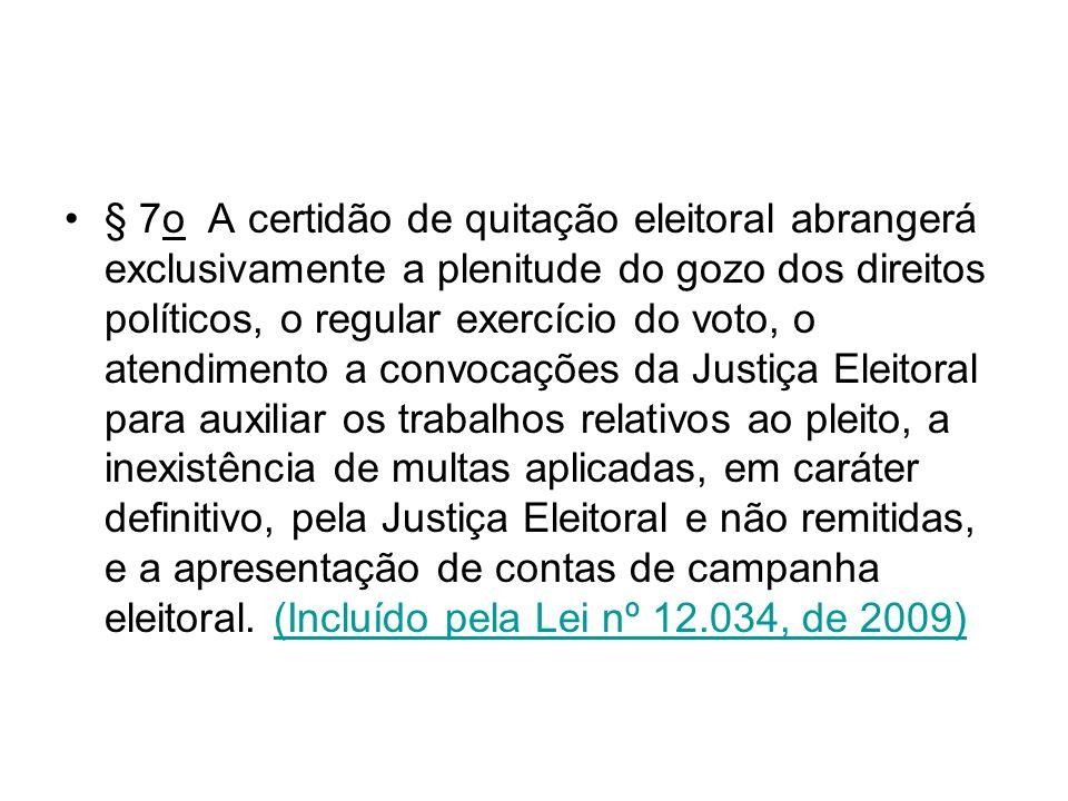 § 7o A certidão de quitação eleitoral abrangerá exclusivamente a plenitude do gozo dos direitos políticos, o regular exercício do voto, o atendimento a convocações da Justiça Eleitoral para auxiliar os trabalhos relativos ao pleito, a inexistência de multas aplicadas, em caráter definitivo, pela Justiça Eleitoral e não remitidas, e a apresentação de contas de campanha eleitoral. (Incluído pela Lei nº 12.034, de 2009)