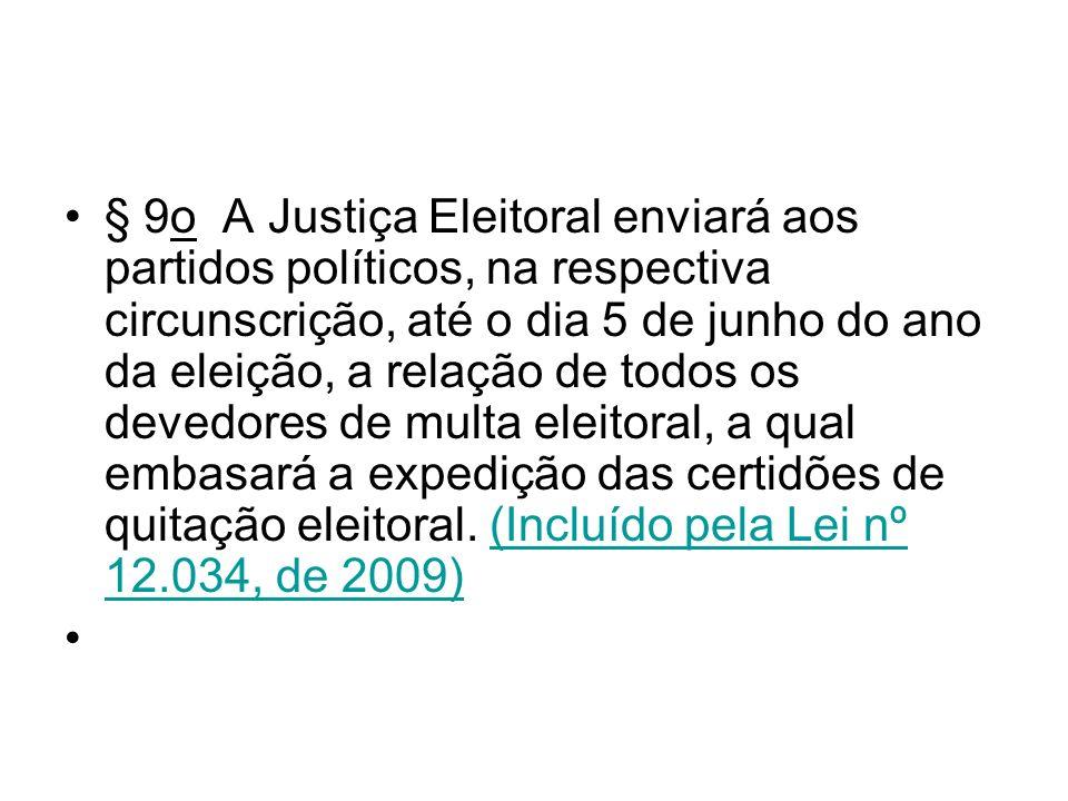 § 9o A Justiça Eleitoral enviará aos partidos políticos, na respectiva circunscrição, até o dia 5 de junho do ano da eleição, a relação de todos os devedores de multa eleitoral, a qual embasará a expedição das certidões de quitação eleitoral. (Incluído pela Lei nº 12.034, de 2009)