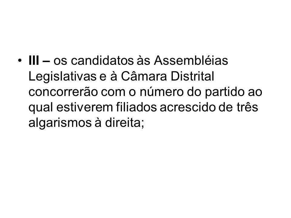III – os candidatos às Assembléias Legislativas e à Câmara Distrital concorrerão com o número do partido ao qual estiverem filiados acrescido de três algarismos à direita;