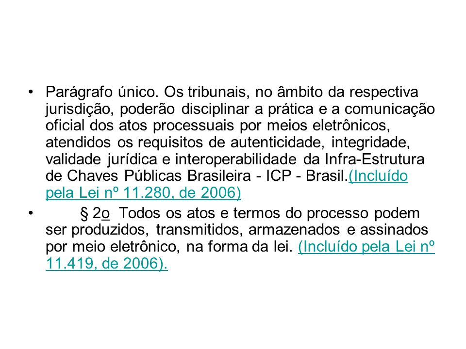 Parágrafo único. Os tribunais, no âmbito da respectiva jurisdição, poderão disciplinar a prática e a comunicação oficial dos atos processuais por meios eletrônicos, atendidos os requisitos de autenticidade, integridade, validade jurídica e interoperabilidade da Infra-Estrutura de Chaves Públicas Brasileira - ICP - Brasil.(Incluído pela Lei nº 11.280, de 2006)
