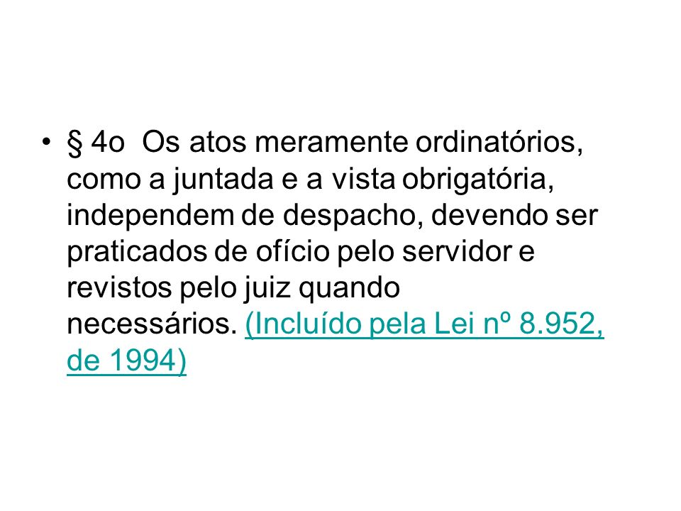 § 4o Os atos meramente ordinatórios, como a juntada e a vista obrigatória, independem de despacho, devendo ser praticados de ofício pelo servidor e revistos pelo juiz quando necessários. (Incluído pela Lei nº 8.952, de 1994)