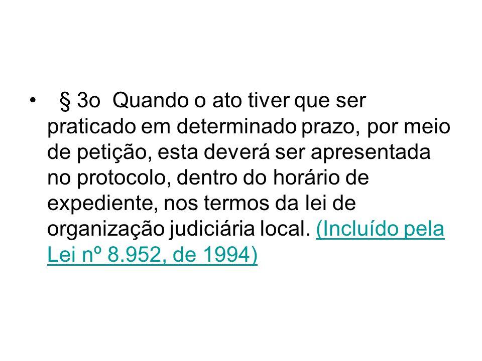 § 3o Quando o ato tiver que ser praticado em determinado prazo, por meio de petição, esta deverá ser apresentada no protocolo, dentro do horário de expediente, nos termos da lei de organização judiciária local. (Incluído pela Lei nº 8.952, de 1994)