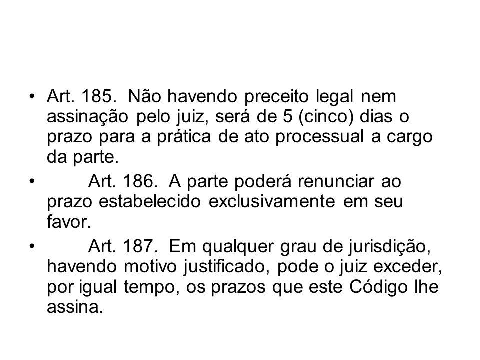 Art. 185. Não havendo preceito legal nem assinação pelo juiz, será de 5 (cinco) dias o prazo para a prática de ato processual a cargo da parte.