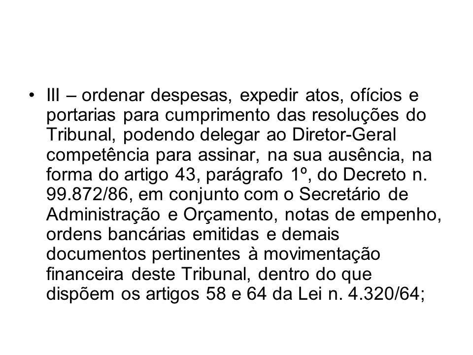 III – ordenar despesas, expedir atos, ofícios e portarias para cumprimento das resoluções do Tribunal, podendo delegar ao Diretor-Geral competência para assinar, na sua ausência, na forma do artigo 43, parágrafo 1º, do Decreto n.