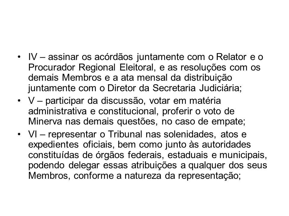 IV – assinar os acórdãos juntamente com o Relator e o Procurador Regional Eleitoral, e as resoluções com os demais Membros e a ata mensal da distribuição juntamente com o Diretor da Secretaria Judiciária;
