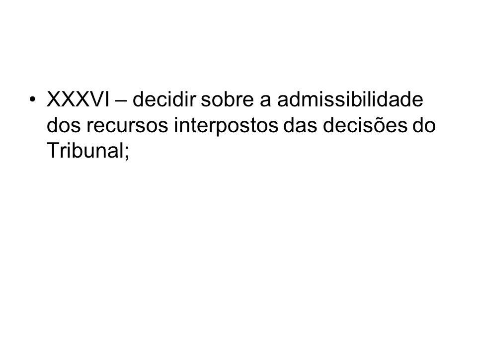 XXXVI – decidir sobre a admissibilidade dos recursos interpostos das decisões do Tribunal;