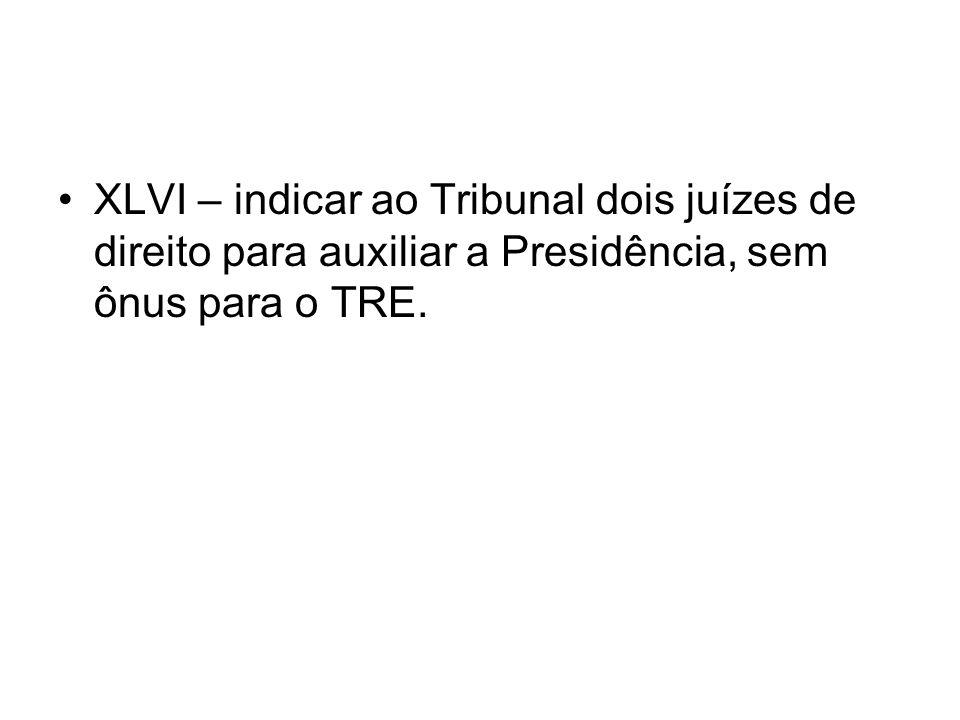 XLVI – indicar ao Tribunal dois juízes de direito para auxiliar a Presidência, sem ônus para o TRE.