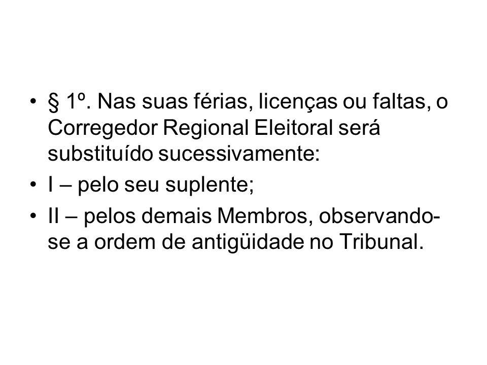 § 1º. Nas suas férias, licenças ou faltas, o Corregedor Regional Eleitoral será substituído sucessivamente: