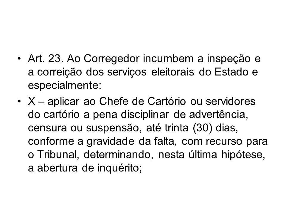 Art. 23. Ao Corregedor incumbem a inspeção e a correição dos serviços eleitorais do Estado e especialmente: