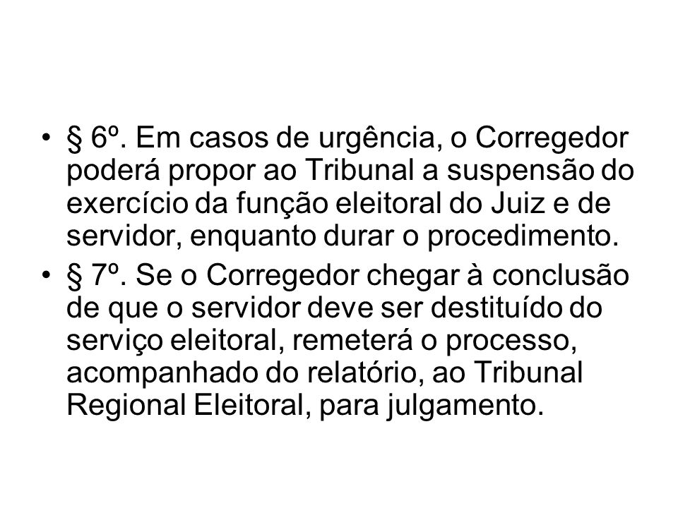 § 6º. Em casos de urgência, o Corregedor poderá propor ao Tribunal a suspensão do exercício da função eleitoral do Juiz e de servidor, enquanto durar o procedimento.
