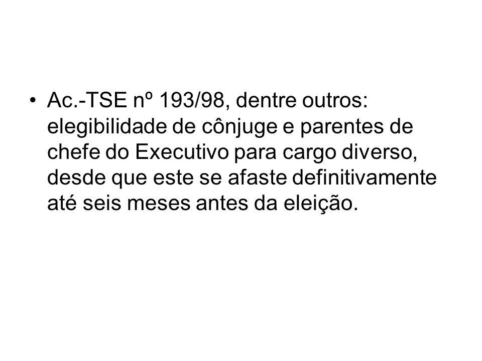 Ac.-TSE nº 193/98, dentre outros: elegibilidade de cônjuge e parentes de chefe do Executivo para cargo diverso, desde que este se afaste definitivamente até seis meses antes da eleição.