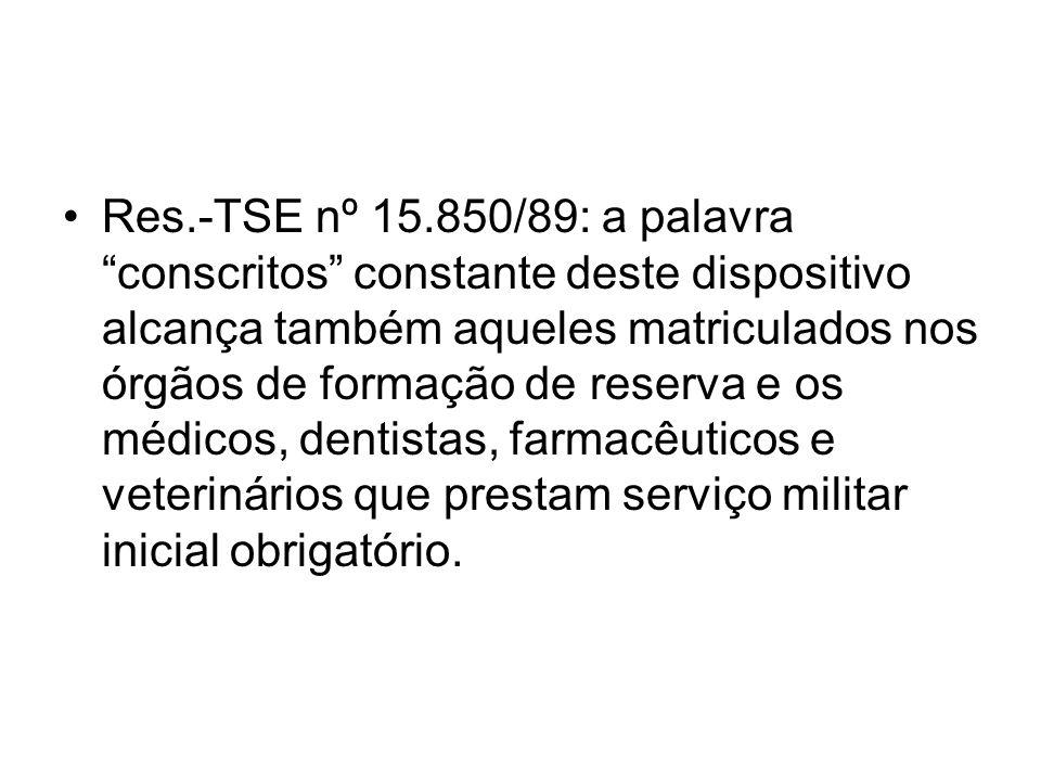 Res.-TSE nº 15.850/89: a palavra conscritos constante deste dispositivo alcança também aqueles matriculados nos órgãos de formação de reserva e os médicos, dentistas, farmacêuticos e veterinários que prestam serviço militar inicial obrigatório.
