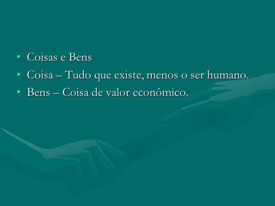 Coisas e Bens Coisa – Tudo que existe, menos o ser humano. Bens – Coisa de valor econômico.